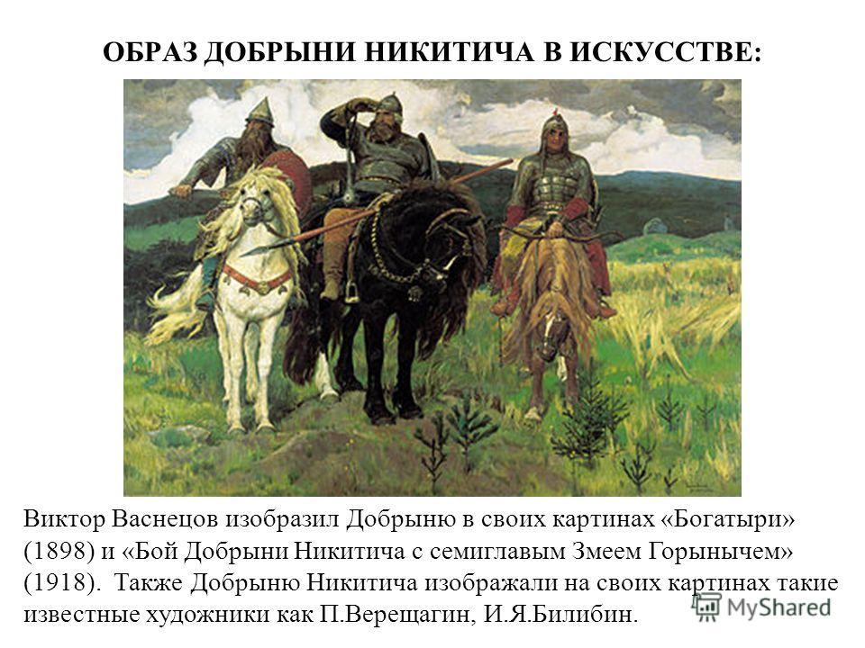 ОБРАЗ ДОБРЫНИ НИКИТИЧА В ИСКУССТВЕ: Виктор Васнецов изобразил Добрыню в своих картинах «Богатыри» (1898) и «Бой Добрыни Никитича с семиглавым Змеем Горынычем» (1918). Также Добрыню Никитича изображали на своих картинах такие известные художники как П