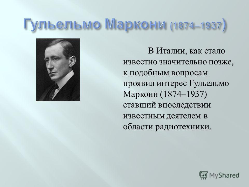 В Италии, как стало известно значительно позже, к подобным вопросам проявил интерес Гульельмо Маркони (1874–1937) ставший впоследствии известным деятелем в области радиотехники.