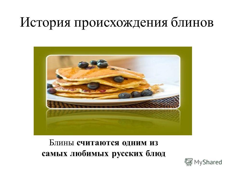 История происхождения блинов Блины считаются одним из самых любимых русских блюд