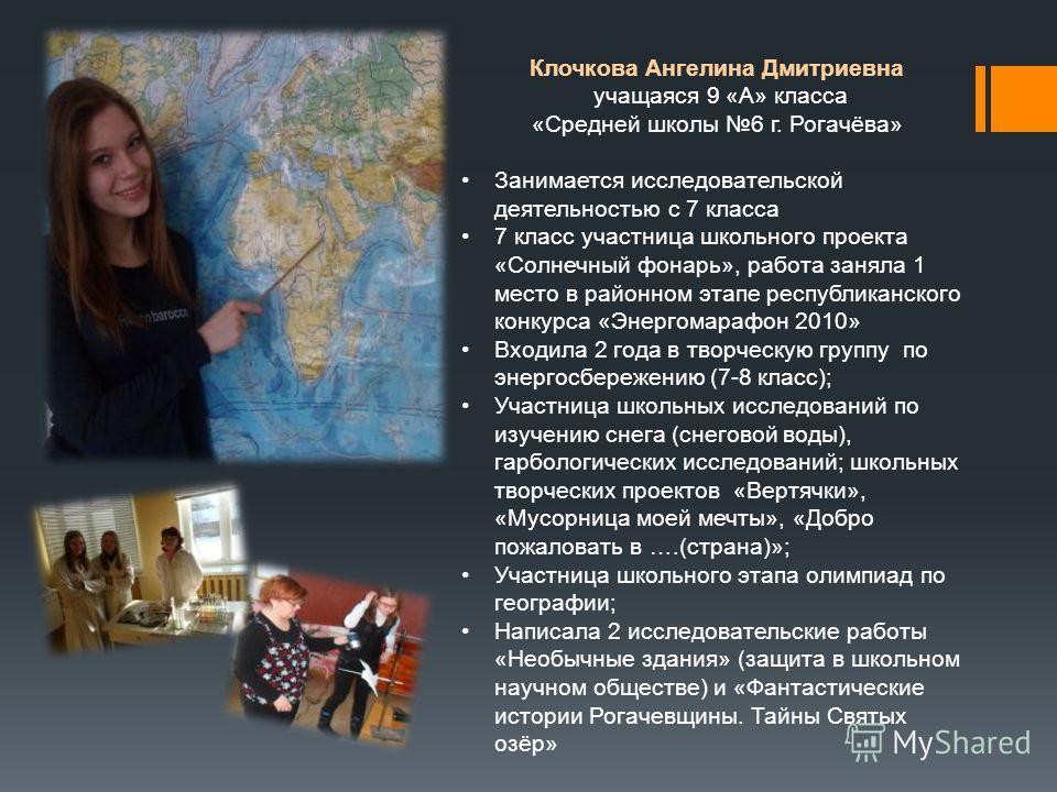 Клочкова Ангелина Дмитриевна учащаяся 9 «А» класса «Средней школы 6 г. Рогачёва» Занимается исследовательской деятельностью с 7 класса 7 класс участница школьного проекта «Солнечный фонарь», работа заняла 1 место в районном этапе республиканского кон