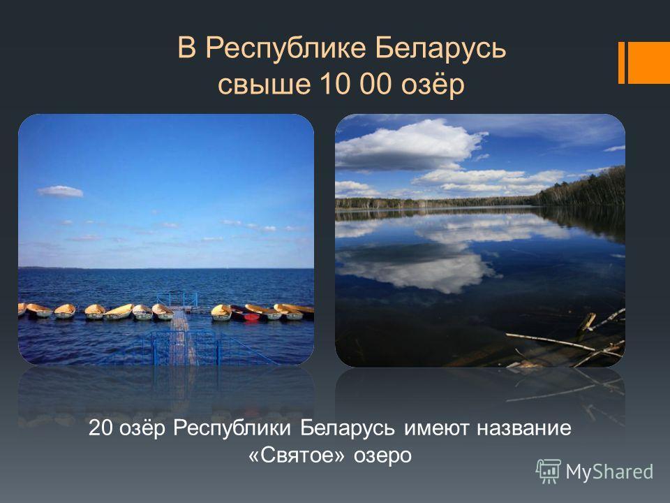В Республике Беларусь свыше 10 00 озёр 20 озёр Республики Беларусь имеют название «Святое» озеро