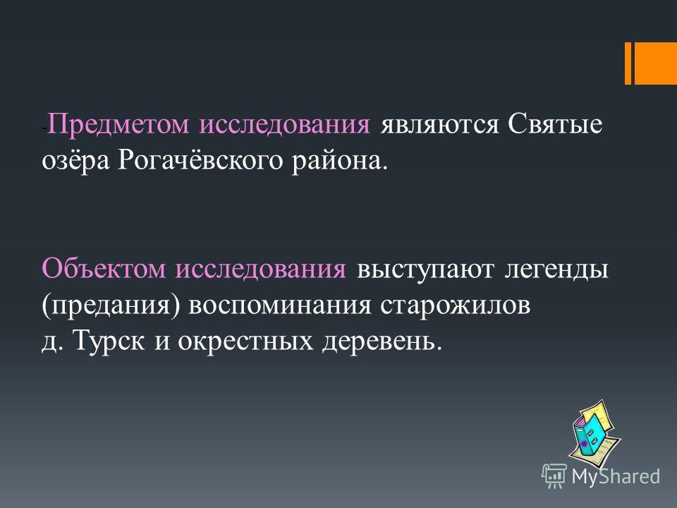 - Предметом исследования являются Святые озёра Рогачёвского района. Объектом исследования выступают легенды (предания) воспоминания старожилов д. Турск и окрестных деревень.