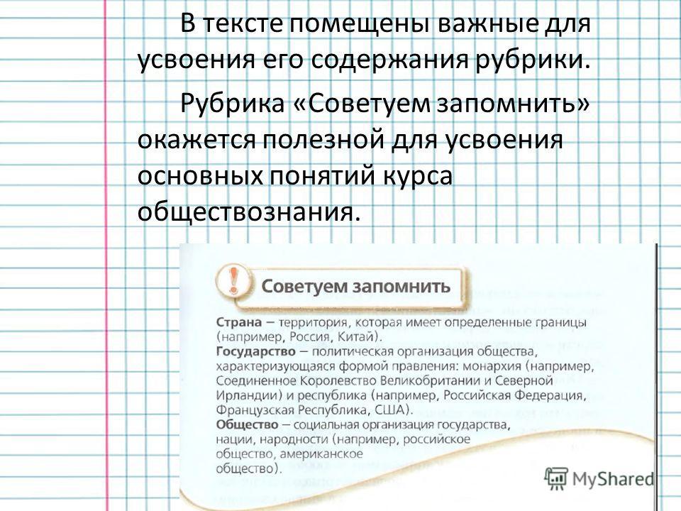 В тексте помещены важные для усвоения его содержания рубрики. Рубрика «Советуем запомнить» окажется полезной для усвоения основных понятий курса обществознания.