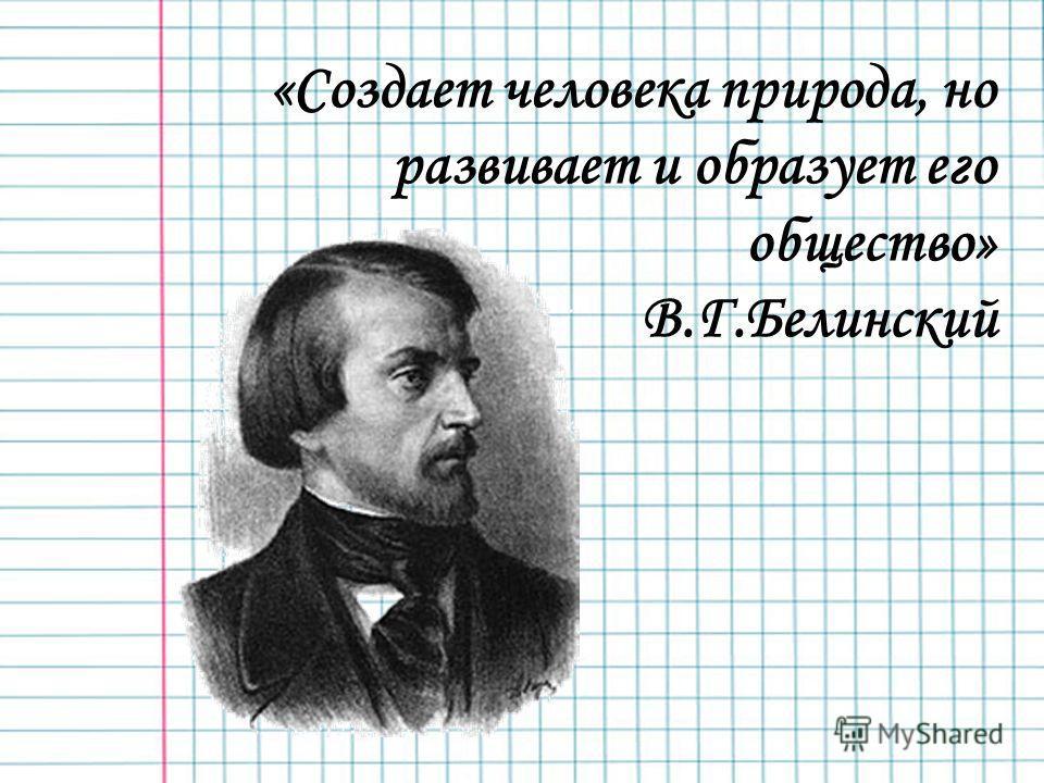 «Создает человека природа, но развивает и образует его общество» В.Г.Белинский