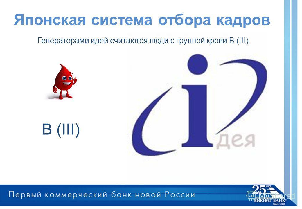 Японская система отбора кадров В (III) Генераторами идей считаются люди с группой крови В (III).