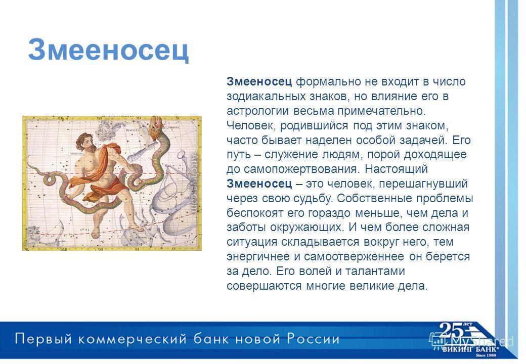Змееносец Змееносец формально не входит в число зодиакальных знаков, но влияние его в астрологии весьма примечательно. Человек, родившийся под этим знаком, часто бывает наделен особой задачей. Его путь – служение людям, порой доходящее до самопожертв