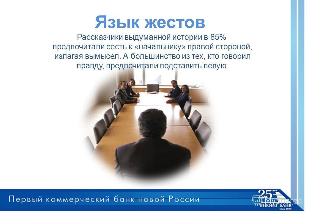 Язык жестов Рассказчики выдуманной истории в 85% предпочитали сесть к «начальнику» правой стороной, излагая вымысел. А большинство из тех, кто говорил правду, предпочитали подставить левую