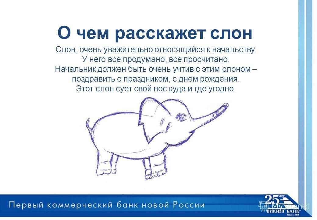 О чем расскажет слон Слон, очень уважительно относящийся к начальству. У него все продумано, все просчитано. Начальник должен быть очень учтив с этим слоном – поздравить с праздником, с днем рождения. Этот слон сует свой нос куда и где угодно.