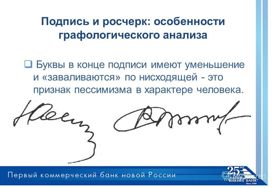 Буквы в конце подписи имеют уменьшение и «заваливаются» по нисходящей - это признак пессимизма в характере человека. Подпись и росчерк: особенности графологического анализа