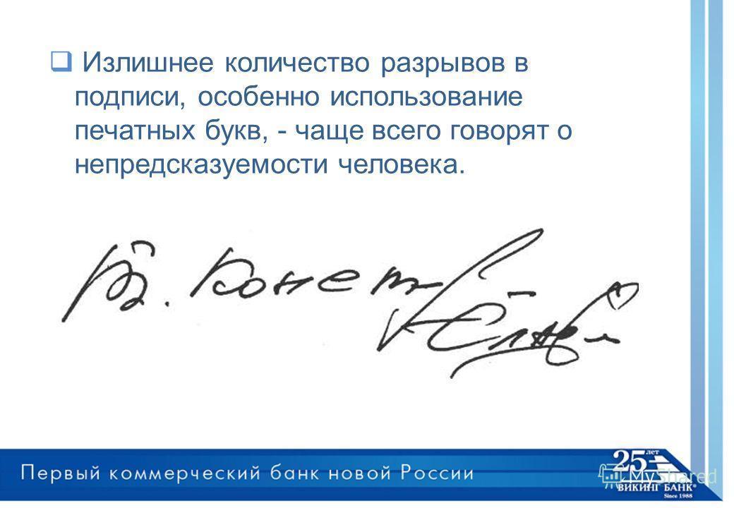 Излишнее количество разрывов в подписи, особенно использование печатных букв, - чаще всего говорят о непредсказуемости человека.