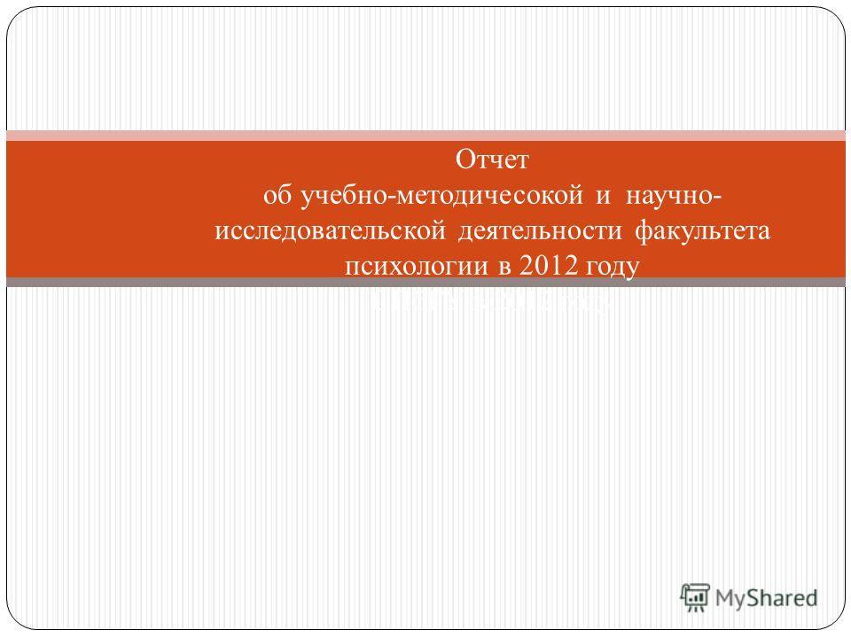 Отчет об учебно-методичесокой и научно- исследовательской деятельности факультета психологии в 2012 году СПбГУ в 2012 году