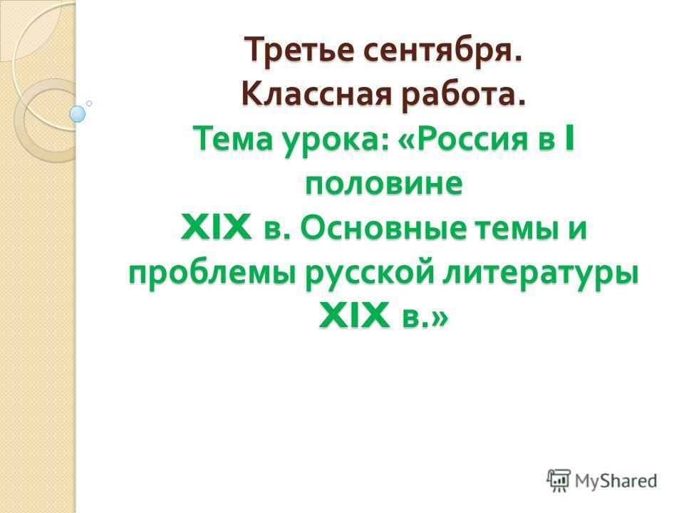 Третье сентября. Классная работа. Тема урока : « Россия в I половине XIX в. Основные темы и проблемы русской литературы XIX в.»