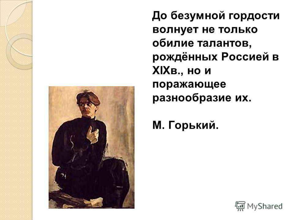 До безумной гордости волнует не только обилие талантов, рождённых Россией в XIX в., но и поражающее разнообразие их. М. Горький.