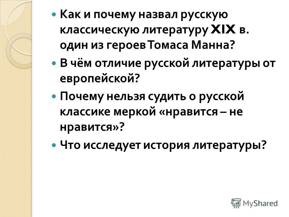 Как и почему назвал русскую классическую литературу XIX в. один из героев Томаса Манна ? В чём отличие русской литературы от европейской ? Почему нельзя судить о русской классике меркой « нравится – не нравится »? Что исследует история литературы ?