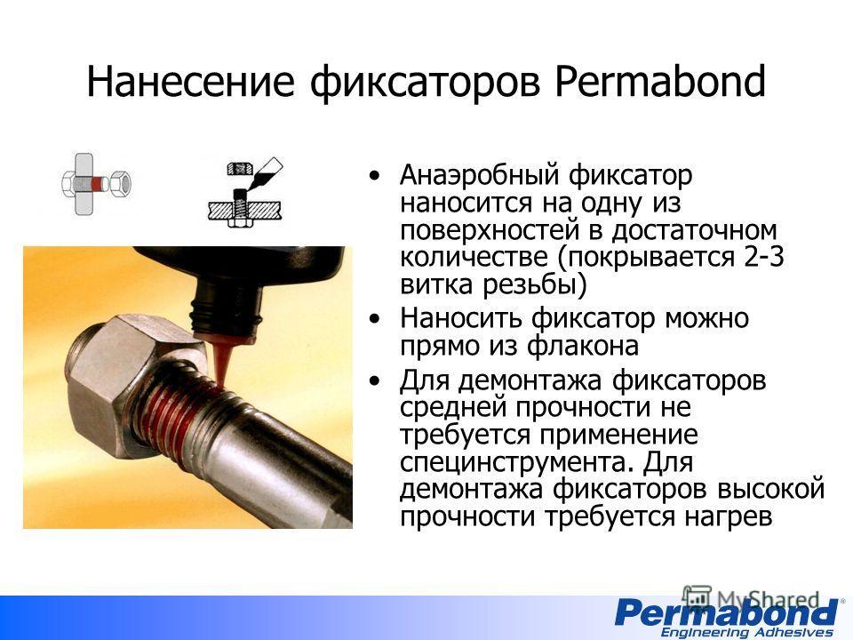 Нанесение фиксаторов Permabond Анаэробный фиксатор наносится на одну из поверхностей в достаточном количестве (покрывается 2-3 витка резьбы) Наносить фиксатор можно прямо из флакона Для демонтажа фиксаторов средней прочности не требуется применение с