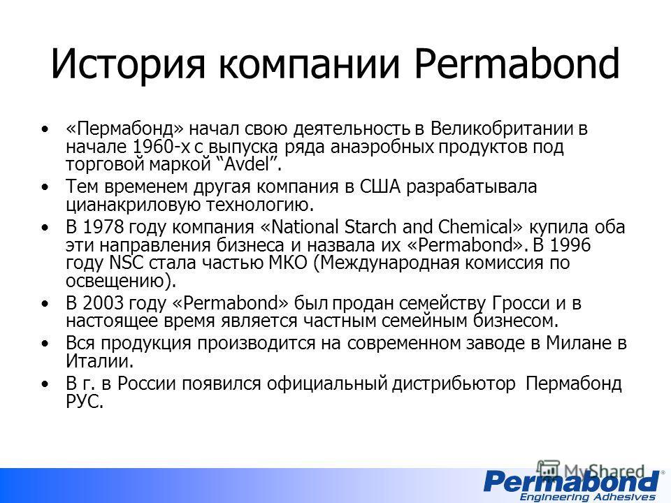 История компании Permabond «Пермабонд» начал свою деятельность в Великобритании в начале 1960-х с выпуска ряда анаэробных продуктов под торговой маркой Avdel. Тем временем другая компания в США разрабатывала цианакриловую технологию. В 1978 году комп