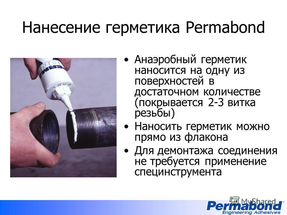 Нанесение герметика Permabond Анаэробный герметик наносится на одну из поверхностей в достаточном количестве (покрывается 2-3 витка резьбы) Наносить герметик можно прямо из флакона Для демонтажа соединения не требуется применение специнструмента