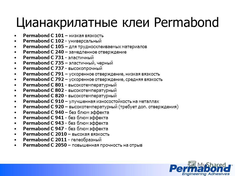 Цианакрилатные клеи Permabond Permabond C 101 – низкая вязкость Permabond C 102 - универсальный Permabond C 105 – для трудносклеиваемых материалов Permabond C 240 – замедленное отверждение Permabond C 731 - эластичный Permabond C 735 – эластичный, че