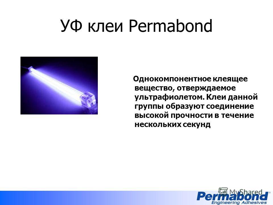 УФ клеи Permabond Однокомпонентное клеящее вещество, отверждаемое ультрафиолетом. Клеи данной группы образуют соединение высокой прочности в течение нескольких секунд