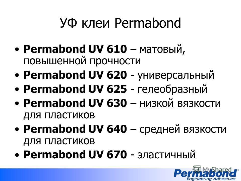 УФ клеи Permabond Permabond UV 610 – матовый, повышенной прочности Permabond UV 620 - универсальный Permabond UV 625 - гелеобразный Permabond UV 630 – низкой вязкости для пластиков Permabond UV 640 – средней вязкости для пластиков Permabond UV 670 -