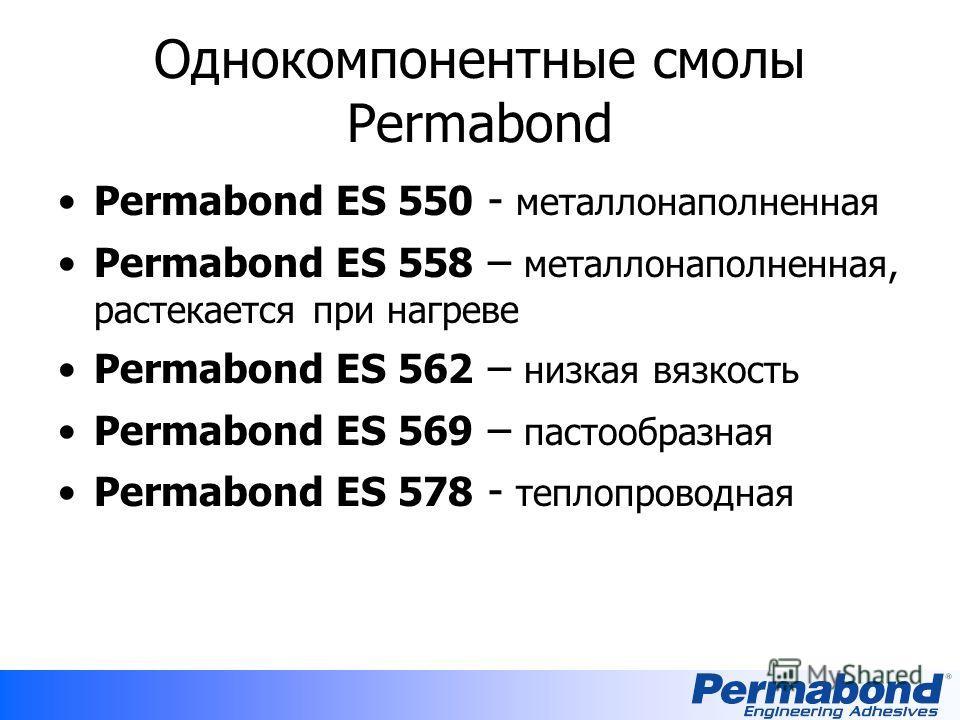 Однокомпонентные смолы Permabond Permabond ES 550 - металлонаполненная Permabond ES 558 – металлонаполненная, растекается при нагреве Permabond ES 562 – низкая вязкость Permabond ES 569 – пастообразная Permabond ES 578 - теплопроводная