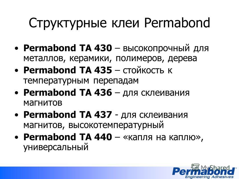 Структурные клеи Permabond Permabond TA 430 – высокопрочный для металлов, керамики, полимеров, дерева Permabond TA 435 – стойкость к температурным перепадам Permabond TA 436 – для склеивания магнитов Permabond TA 437 - для склеивания магнитов, высоко