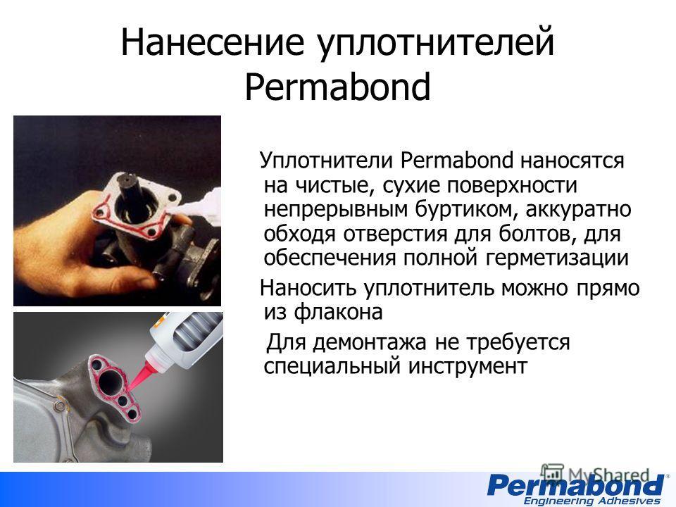 Нанесение уплотнителей Permabond Уплотнители Permabond наносятся на чистые, сухие поверхности непрерывным буртиком, аккуратно обходя отверстия для болтов, для обеспечения полной герметизации Наносить уплотнитель можно прямо из флакона Для демонтажа н