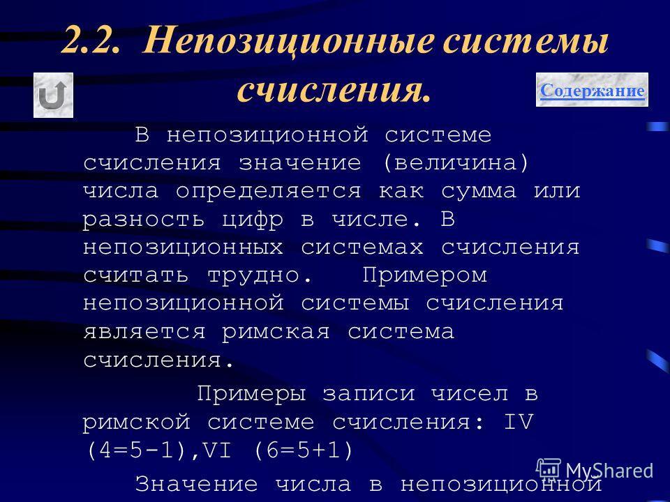 2.2. Непозиционные системы счисления. В непозиционной системе счисления значение (величина) числа определяется как сумма или разность цифр в числе. В непозиционных системах счисления считать трудно. Примером непозиционной системы счисления является р