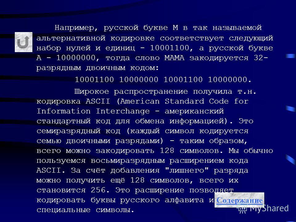 Например, русской букве М в так называемой альтернативной кодировке соответствует следующий набор нулей и единиц - 10001100, а русской букве А - 10000000, тогда слово МАМА закодируется 32- разрядным двоичным кодом: 10001100 10000000 10001100 10000000