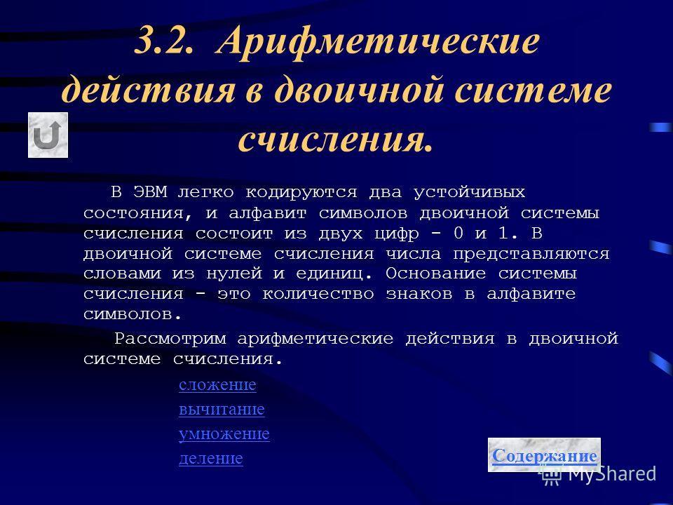 3.2. Арифметические действия в двоичной системе счисления. В ЭВМ легко кодируются два устойчивых состояния, и алфавит символов двоичной системы счисления состоит из двух цифр - 0 и 1. В двоичной системе счисления числа представляются словами из нулей