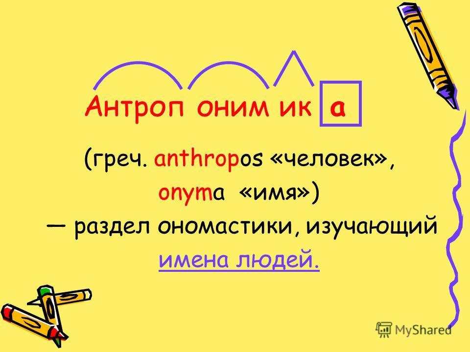 (греч. anthropos «человек», onyma «имя») раздел ономастики, изучающий имена людей. аикАнтропоним