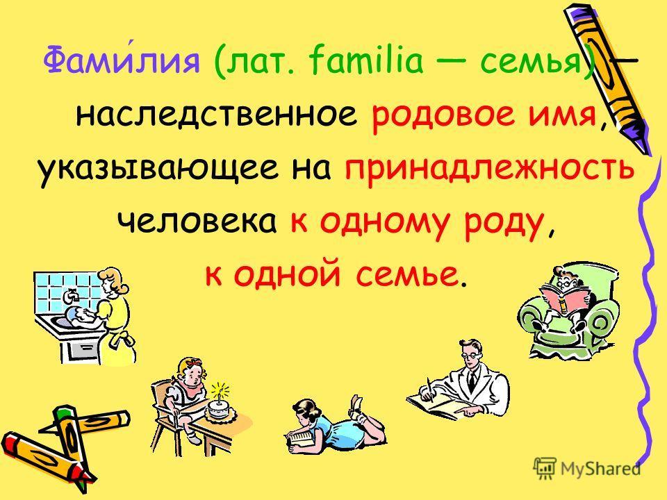 Фамилия (лат. familia семья) наследственное родовое имя, указывающее на принадлежность человека к одному роду, к одной семье.