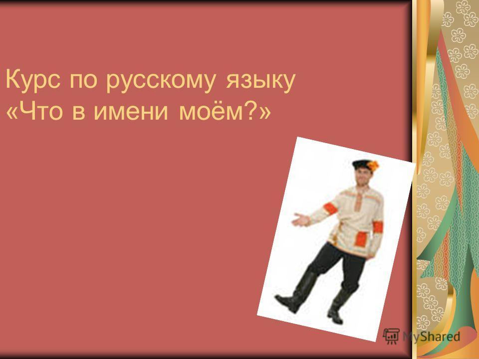 Курс по русскому языку «Что в имени моём?»