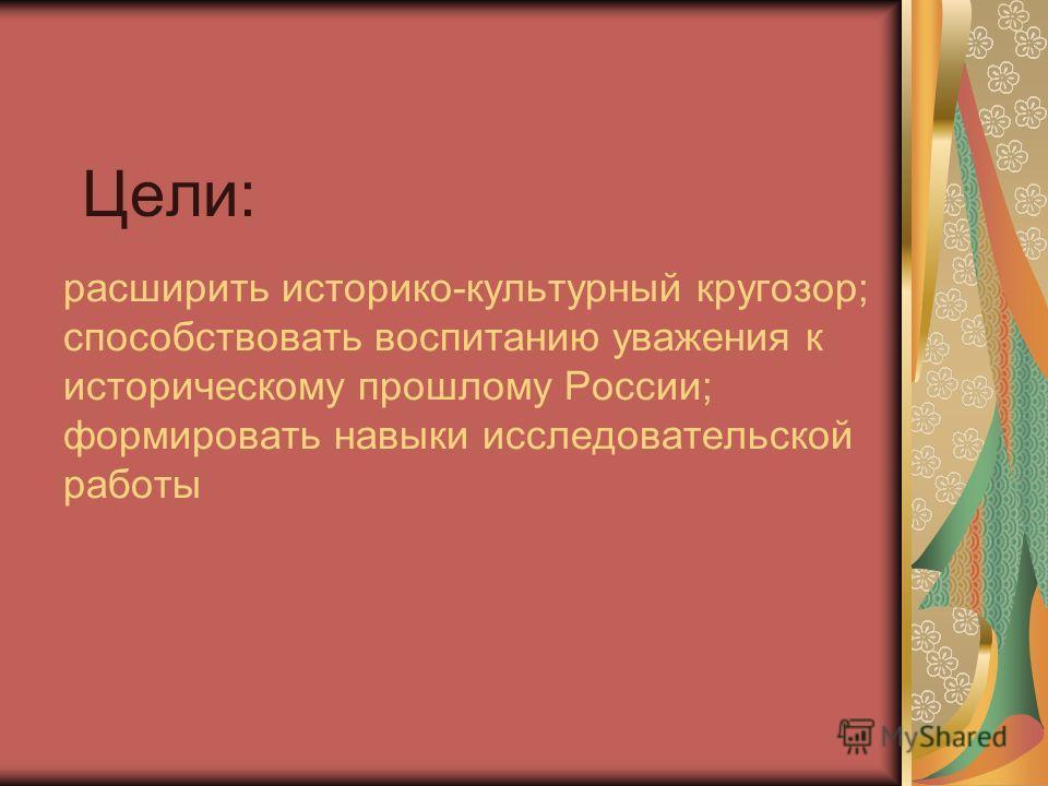 расширить историко-культурный кругозор; способствовать воспитанию уважения к историческому прошлому России; формировать навыки исследовательской работы Цели: