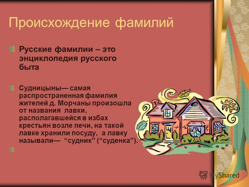 Происхождение фамилий Русские фамилии – это энциклопедия русского быта Судницыны самая распространенная фамилия жителей д. Морчаны произошла от названия лавки, располагавшейся в избах крестьян возле печи, на такой лавке хранили посуду, а лавку называ