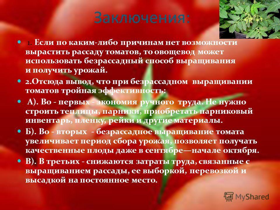 Заключения: 1. Если по каким-либо причинам нет возможности вырастить рассаду томатов, то овощевод может использовать безрассадный способ выращивания и получить урожай. 2.Отсюда вывод, что при безрассадном выращивании томатов тройная эффективность: А)