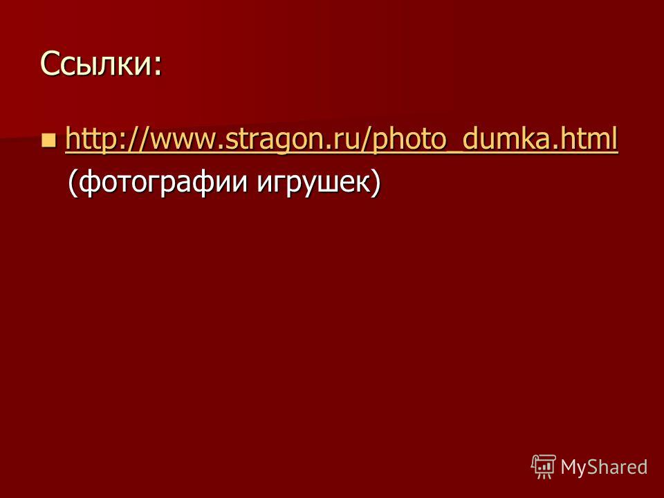 Ссылки: http://www.stragon.ru/photo_dumka.html http://www.stragon.ru/photo_dumka.html http://www.stragon.ru/photo_dumka.html (фотографии игрушек) (фотографии игрушек)