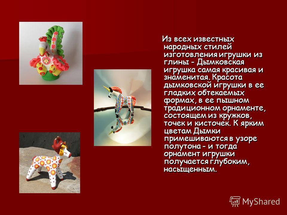 Из всех известных народных стилей изготовления игрушки из глины - Дымковская игрушка самая красивая и знаменитая. Красота дымковской игрушки в ее гладких обтекаемых формах, в ее пышном традиционном орнаменте, состоящем из кружков, точек и кисточек. К