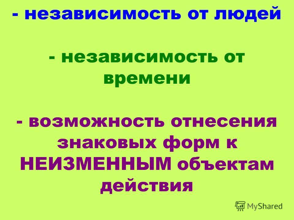 - независимость от людей - независимость от времени - возможность отнесения знаковых форм к НЕИЗМЕННЫМ объектам действия