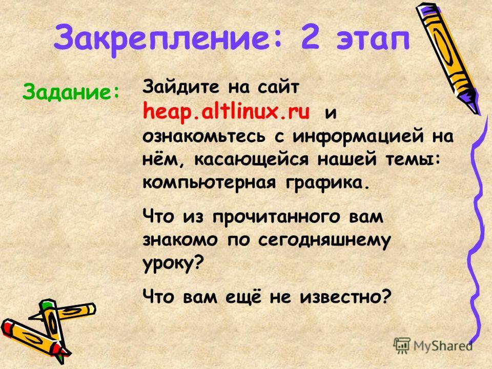 Закрепление: 2 этап Зайдите на сайт heap.altlinux.ru и ознакомьтесь с информацией на нём, касающейся нашей темы: компьютерная графика. Что из прочитанного вам знакомо по сегодняшнему уроку? Что вам ещё не известно? Задание: