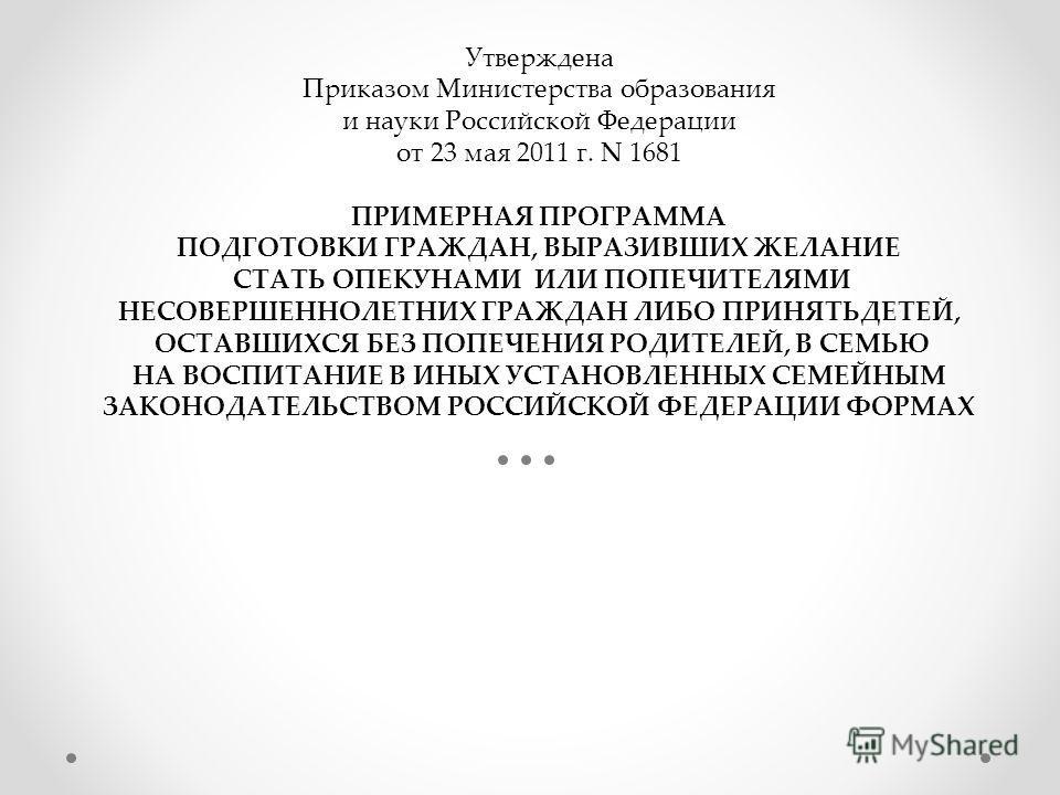 Утверждена Приказом Министерства образования и науки Российской Федерации от 23 мая 2011 г. N 1681 ПРИМЕРНАЯ ПРОГРАММА ПОДГОТОВКИ ГРАЖДАН, ВЫРАЗИВШИХ ЖЕЛАНИЕ СТАТЬ ОПЕКУНАМИ ИЛИ ПОПЕЧИТЕЛЯМИ НЕСОВЕРШЕННОЛЕТНИХ ГРАЖДАН ЛИБО ПРИНЯТЬДЕТЕЙ, ОСТАВШИХСЯ БЕ