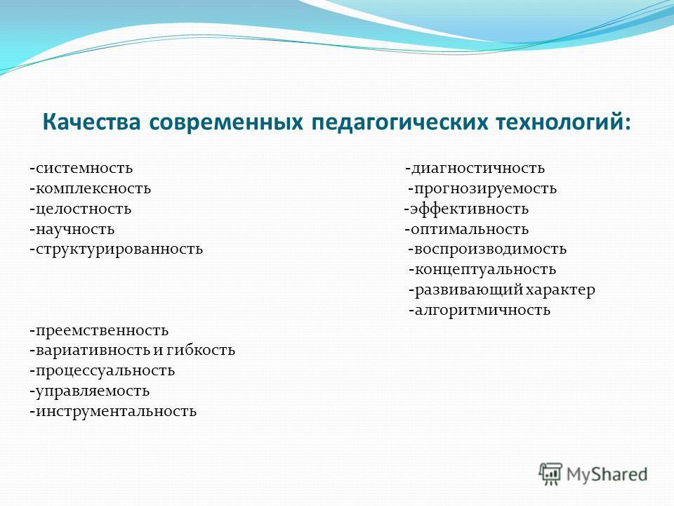 Качества современных педагогических технологий: -системность -диагностичность -комплексность -прогнозируемость -целостность -эффективность -научность -оптимальность -структурированность -воспроизводимость -концептуальность -развивающий характер -алго