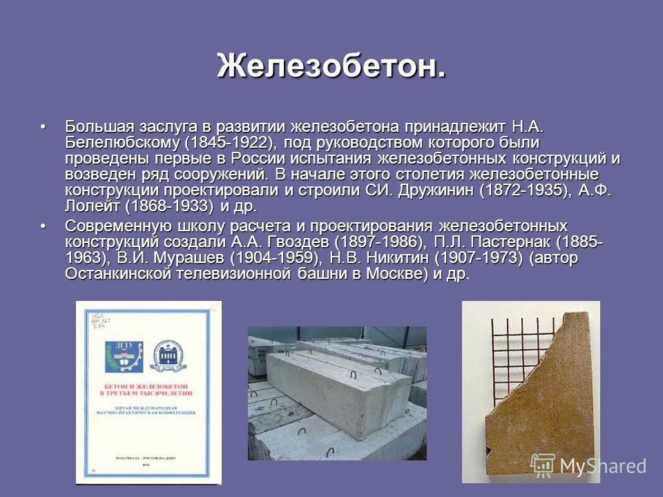 Железобетон. Большая заслуга в развитии железобетона принадлежит Н.А. Белелюбскому (1845-1922), под руководством которого были проведены первые в России испытания железобетонных конструкций и возведен ряд сооружений. В начале этого столетия железобет