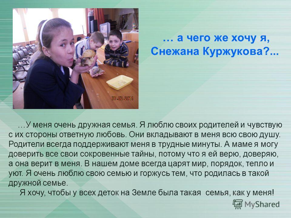 … а чего же хочу я, Снежана Куржукова?... …У меня очень дружная семья. Я люблю своих родителей и чувствую с их стороны ответную любовь. Они вкладывают в меня всю свою душу. Родители всегда поддерживают меня в трудные минуты. А маме я могу доверить вс