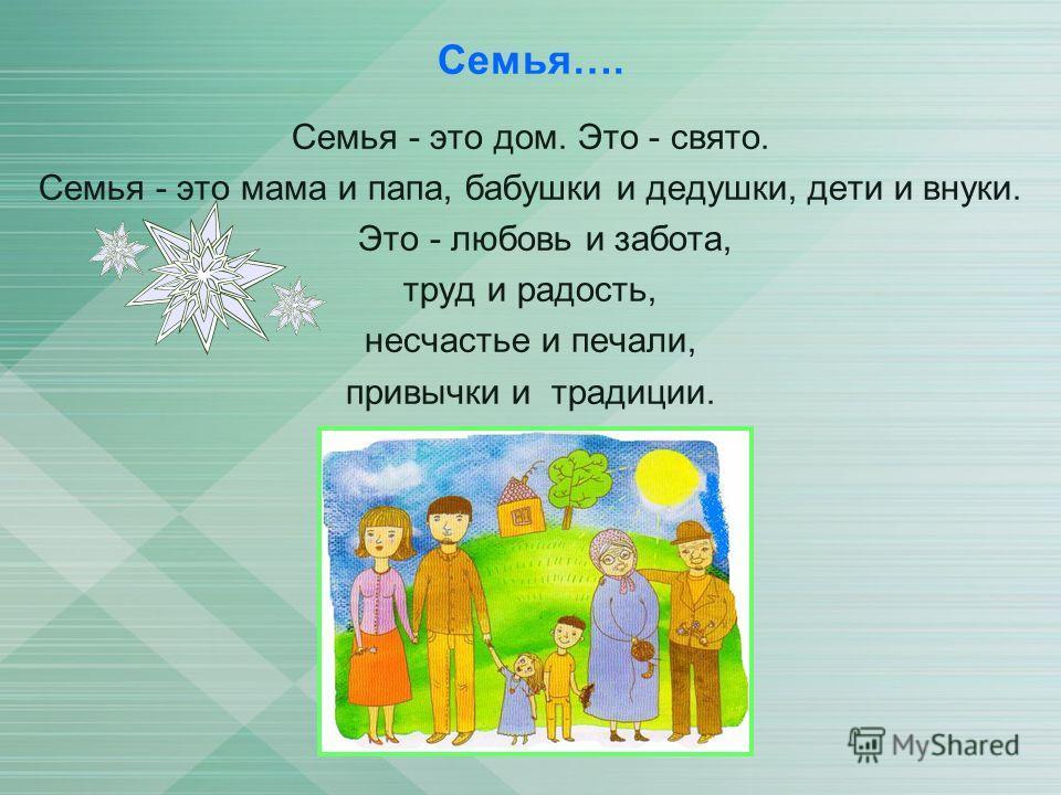 Семья…. Семья - это дом. Это - свято. Семья - это мама и папа, бабушки и дедушки, дети и внуки. Это - любовь и забота, труд и радость, несчастье и печали, привычки и традиции.