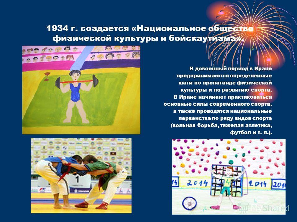 1934 г. создается «Национальное общество физической культуры и бойскаутизма». В довоенный период в Иране предпринимаются определенные шаги по пропаганде физической культуры и по развитию спорта. В Иране начинают практиковаться основные силы современн