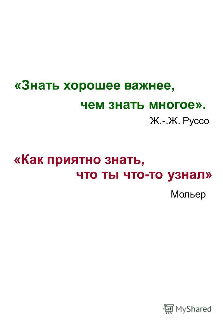 «Знать хорошее важнее, чем знать многое». Ж.-.Ж. Руссо «Как приятно знать, что ты что-то узнал» Мольер