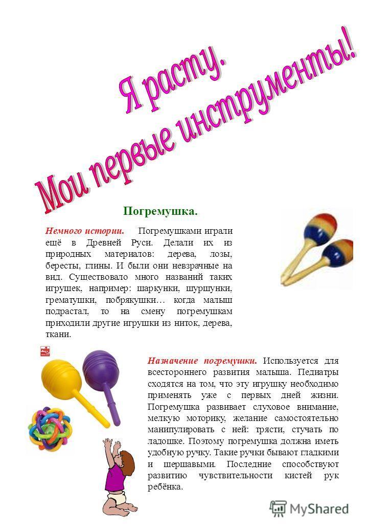 Погремушка. Немного истории. Погремушками играли ещё в Древней Руси. Делали их из природных материалов: дерева, лозы, бересты, глины. И были они невзрачные на вид. Существовало много названий таких игрушек, например: шаркунки, шуршунки, грематушки, п