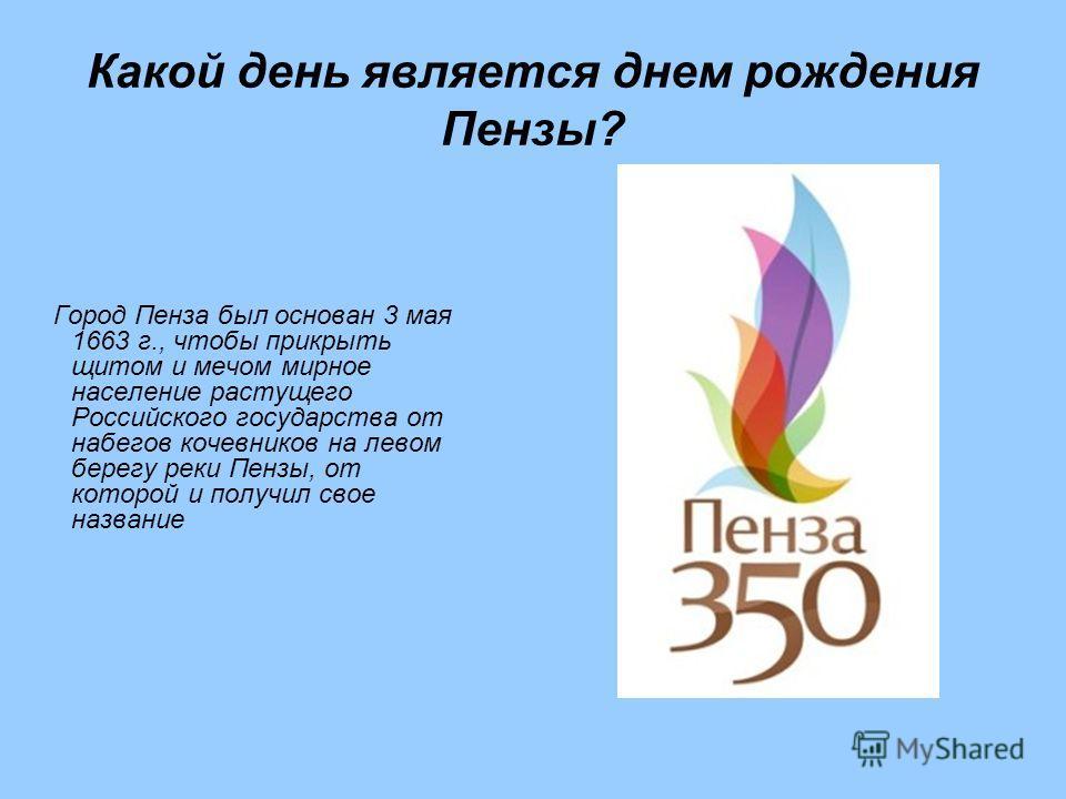 Какой день является днем рождения Пензы? Город Пенза был основан 3 мая 1663 г., чтобы прикрыть щитом и мечом мирное население растущего Российского государства от набегов кочевников на левом берегу реки Пензы, от которой и получил свое название