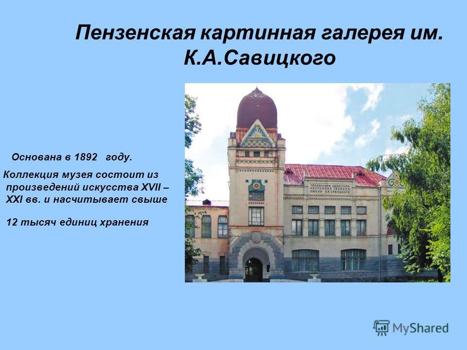 Основана в 1892 году. Коллекция музея состоит из произведений искусства XVII – XXI вв. и насчитывает свыше 12 тысяч единиц хранения Пензенская картинная галерея им. К.А.Савицкого